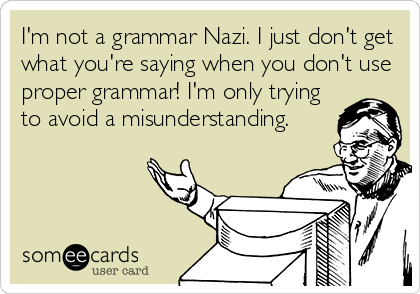 I'm not a grammar Nazi. I just don't get what you're saying when you don't use proper grammar! I'm only trying to avoid a misunderstanding.
