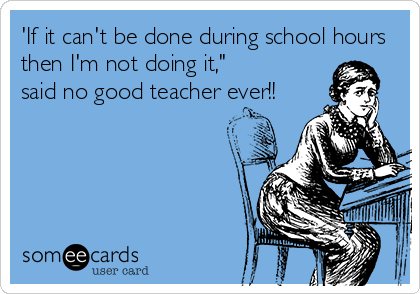 """'If it can't be done during school hours then I'm not doing it,"""" said no good teacher ever!!"""