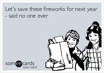 Let's save these fireworks for next year - said no one ever