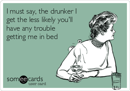 I must say, the drunker I get the less likely you'll have any trouble getting me in bed