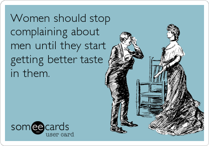 Women should stop complaining about men until they start getting better taste in them.