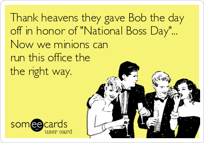 "Thank heavens they gave Bob the day off in honor of ""National Boss Day""... Now we minions can run this office the the right way."