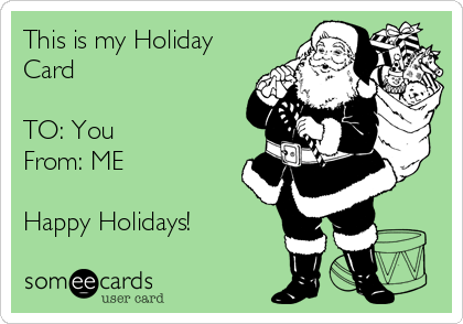 This is my Holiday Card   TO: You  From: ME   Happy Holidays!