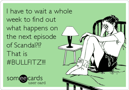 I have to wait a whole week to find out what happens on the next episode of Scandal?!?  That is #BULLFITZ!!!