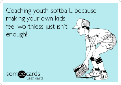 Coaching youth softball....because making your own kids feel worthless just isn't enough!