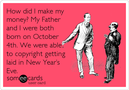 How did I make my money? My Father and I were both born on October 4th. We were able to copyright getting laid in New Year's Eve.