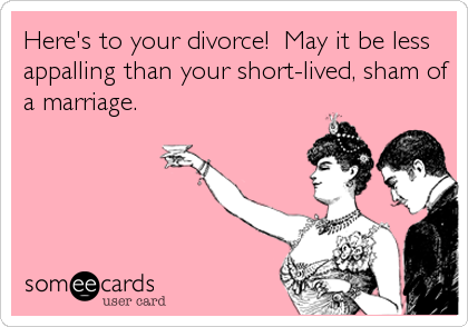 Here's to your divorce!  May it be less appalling than your short-lived, sham of a marriage.