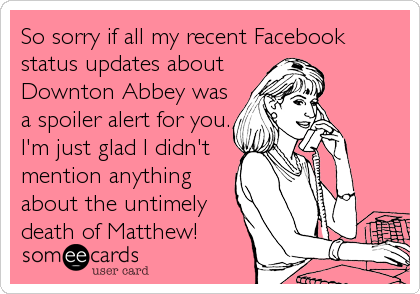 So sorry if all my recent Facebook status updates about Downton Abbey was a spoiler alert for you. I'm just glad I didn't mention anything