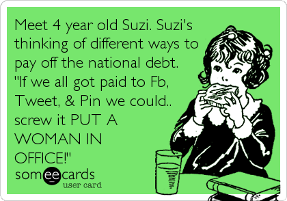 "Meet 4 year old Suzi. Suzi's thinking of different ways to pay off the national debt.   ""If we all got paid to Fb, Tweet, & Pin we could.. screw it PUT A WOMAN IN OFFICE!"""