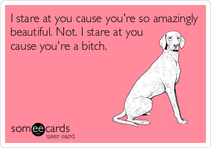 I stare at you cause you're so amazingly beautiful. Not. I stare at you cause you're a bitch.