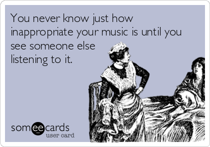 You never know just how inappropriate your music is until you see someone else listening to it.