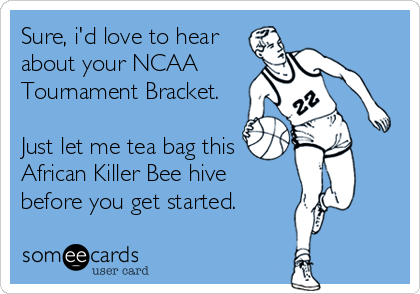 Sure, i'd love to hear about your NCAA Tournament Bracket.  Just let me tea bag this African Killer Bee hive before you get started.