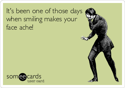 It's been one of those days when smiling makes your face ache!