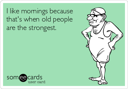 I like mornings because that's when old people are the strongest.