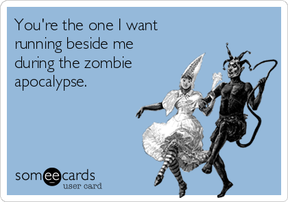 You're the one I want  running beside me during the zombie apocalypse.
