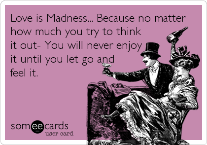 Love is Madness... Because no matter how much you try to think it out- You will never enjoy it until you let go and feel it.