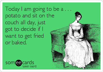 Today I am going to be a . . . potato and sit on the couch all day, just got to decide if I want to get fried or baked.
