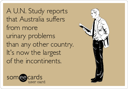 A U.N. Study reports that Australia suffers from more urinary problems than any other country. It's now the largest of the incontinents.