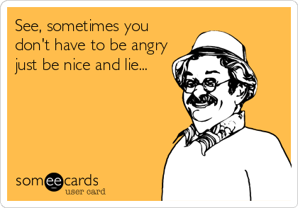 See, sometimes you don't have to be angry just be nice and lie...