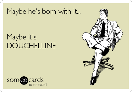 Maybe he's born with it...   Maybe it's  DOUCHELLINE