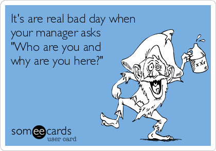 """It's are real bad day when your manager asks """"Who are you and why are you here?"""""""
