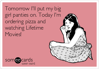 Tomorrow I'll put my big girl panties on. Today I'm ordering pizza and watching Lifetime Movies!