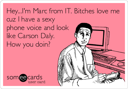 Hey...I'm Marc from IT. Bitches love me cuz I have a sexy phone voice and look like Carson Daly.  How you doin?