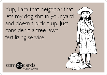 Yup, I am that neighbor that lets my dog shit in your yard and doesn't pick it up. Just consider it a free lawn  fertilizing service...