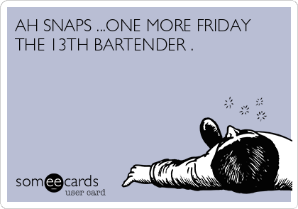 AH SNAPS ...ONE MORE FRIDAY THE 13TH BARTENDER .