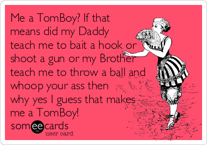 Me A TomBoy? If That Means Did My Daddy Teach Me To Bait A Hook Or ...
