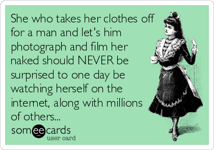 She who takes her clothes off for a man and let's him photograph and film her naked should NEVER be surprised to one day be watching herself on the internet, along with millions of others...