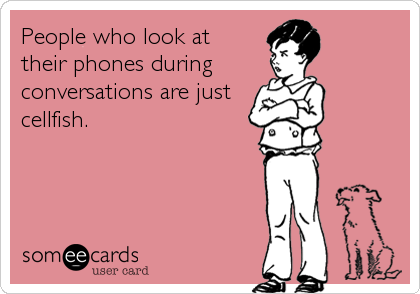 People who look at  their phones during  conversations are just cellfish.