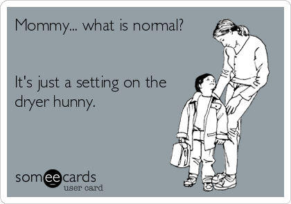 Mommy... what is normal?   It's just a setting on the dryer hunny.