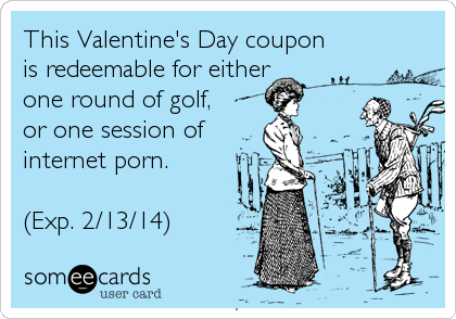This Valentine's Day coupon is redeemable for either one round of golf,  or one session of internet porn.  (Exp. 2/13/14)