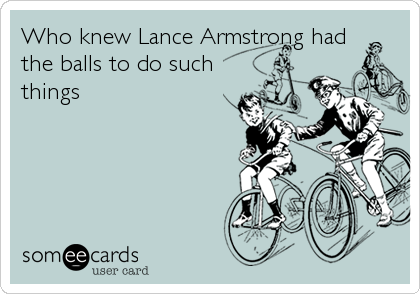 Who knew Lance Armstrong had the balls to do such things