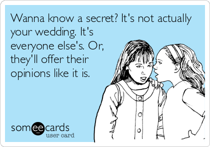 Wanna know a secret? It's not actually your wedding. It's everyone else's. Or, they'll offer their opinions like it is.