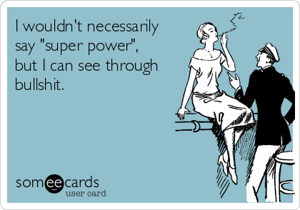"I wouldn't necessarily say ""super power"",  but I can see through bullshit."