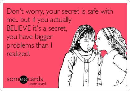 Don't worry, your secret is safe with me.. but if you actually BELIEVE it's a secret, you have bigger problems than I realized.