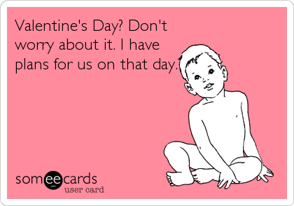 Valentine's Day? Don't worry about it. I have plans for us on that day.