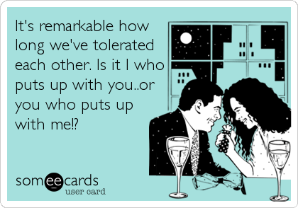 It's remarkable how long we've tolerated each other. Is it I who puts up with you..or you who puts up with me!?