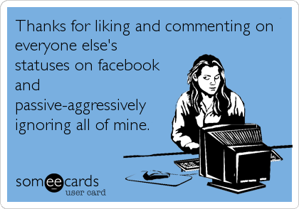 Thanks for liking and commenting on everyone else's statuses on facebook and passive-aggressively ignoring all of mine.