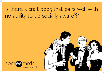 Is there a craft beer, that pairs well with no ability to be socially aware???