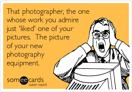 That photographer, the one whose work you admire just 'liked' one of your pictures.  The picture of your new photography equipment.