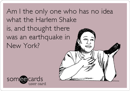 Am I the only one who has no idea what the Harlem Shake is, and thought there was an earthquake in New York?