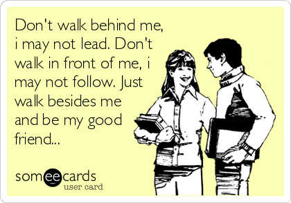 Don't walk behind me, i may not lead. Don't walk in front of me, i may not follow. Just walk besides me and be my good friend...