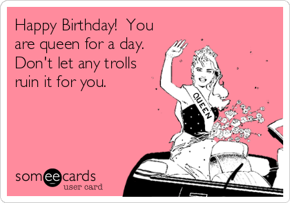 Happy Birthday You Are Queen For A Day Don T Let Any Trolls Ruin