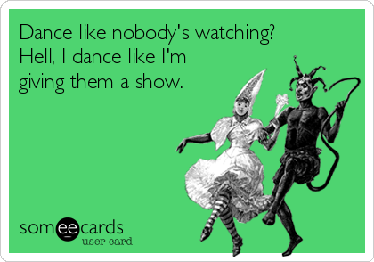 Dance like nobody's watching? Hell, I dance like I'm giving them a show.