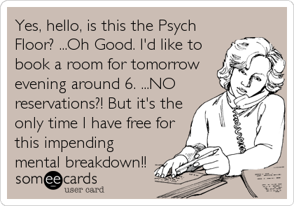 Yes, hello, is this the Psych Floor? ...Oh Good. I'd like to book a room for tomorrow evening around 6. ...NO reservations?! But it's the only time I have free for this impending mental breakdown!!