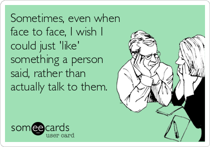 Sometimes, even when face to face, I wish I could just 'like' something a person said, rather than actually talk to them.
