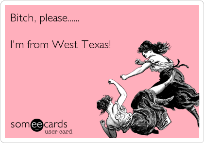 Bitch, please......  I'm from West Texas!